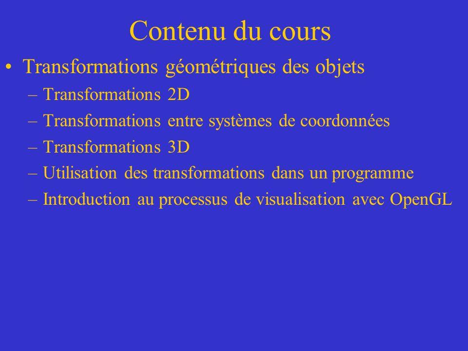 Contenu du cours Transformations géométriques des objets –Transformations 2D –Transformations entre systèmes de coordonnées –Transformations 3D –Utilisation des transformations dans un programme –Introduction au processus de visualisation avec OpenGL
