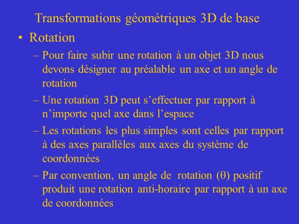 Transformations géométriques 3D de base Rotation –Pour faire subir une rotation à un objet 3D nous devons désigner au préalable un axe et un angle de rotation –Une rotation 3D peut seffectuer par rapport à nimporte quel axe dans lespace –Les rotations les plus simples sont celles par rapport à des axes parallèles aux axes du système de coordonnées –Par convention, un angle de rotation ( ) positif produit une rotation anti-horaire par rapport à un axe de coordonnées