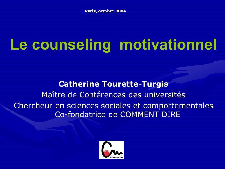 Le counseling motivationnel Catherine Tourette-Turgis Maître de Conférences des universités Chercheur en sciences sociales et comportementales Co-fondatrice de COMMENT DIRE Paris, octobre 2004