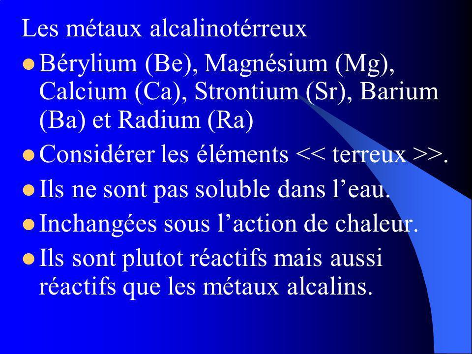 Les métaux alcalinotérreux Bérylium (Be), Magnésium (Mg), Calcium (Ca), Strontium (Sr), Barium (Ba) et Radium (Ra) Considérer les éléments >.