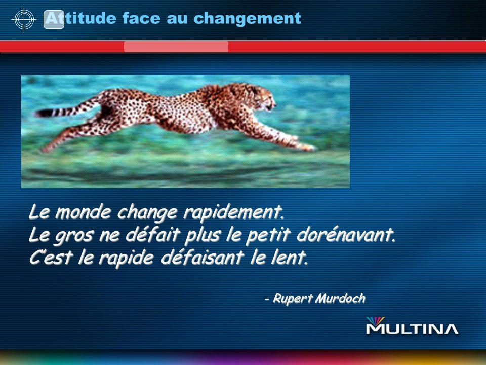 Attitude face au changement Le monde change rapidement. Le gros ne défait plus le petit dorénavant. Cest le rapide défaisant le lent. - Rupert Murdoch