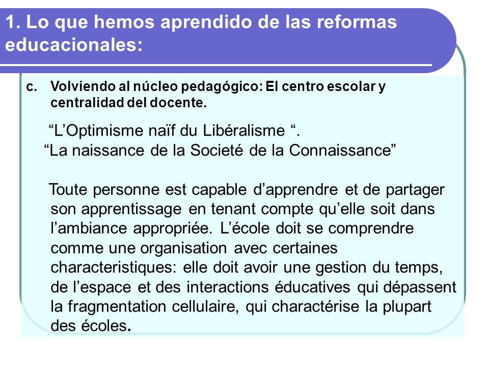Lo que hemos aprendido de las reformas educacionales: Le Centre doit devenir un espace dapprentissage, de reconnaissance de lexpérience et du savoir des professeurs et de cette facon faire posible la formalisation de ses connaissances implicites et le changement de ses routines.