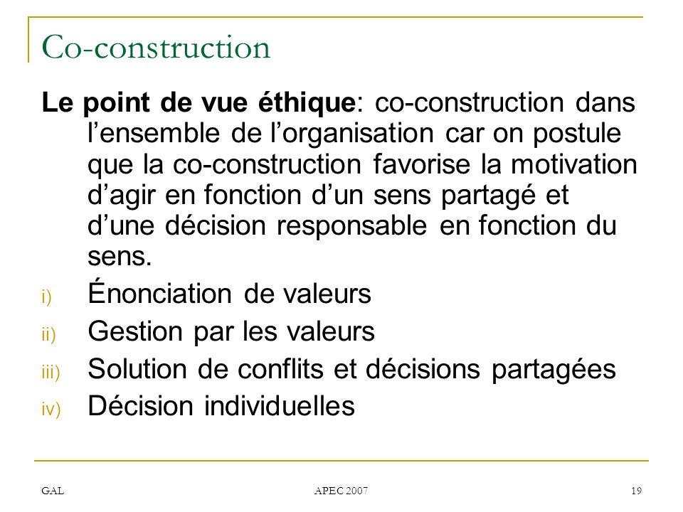 GAL APEC 2007 19 Co-construction Le point de vue éthique: co-construction dans lensemble de lorganisation car on postule que la co-construction favorise la motivation dagir en fonction dun sens partagé et dune décision responsable en fonction du sens.