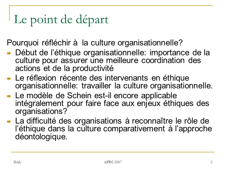GAL APEC 2007 2 Le point de départ Pourquoi réfléchir à la culture organisationnelle? Début de léthique organisationnelle: importance de la culture po