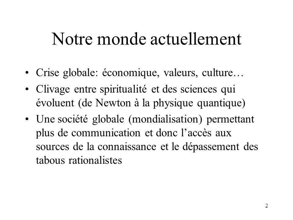 2 Notre monde actuellement Crise globale: économique, valeurs, culture… Clivage entre spiritualité et des sciences qui évoluent (de Newton à la physiq
