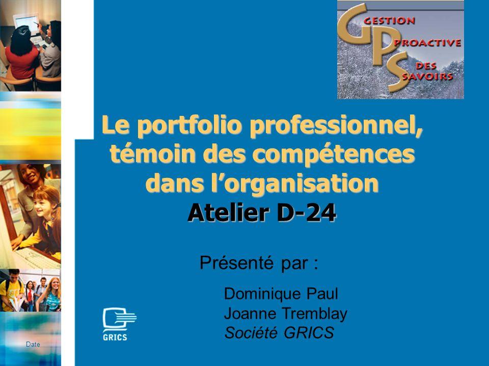 Le portfolio professionnel, témoin des compétences dans lorganisation Atelier D-24 Date Présenté par : Dominique Paul Joanne Tremblay Société GRICS