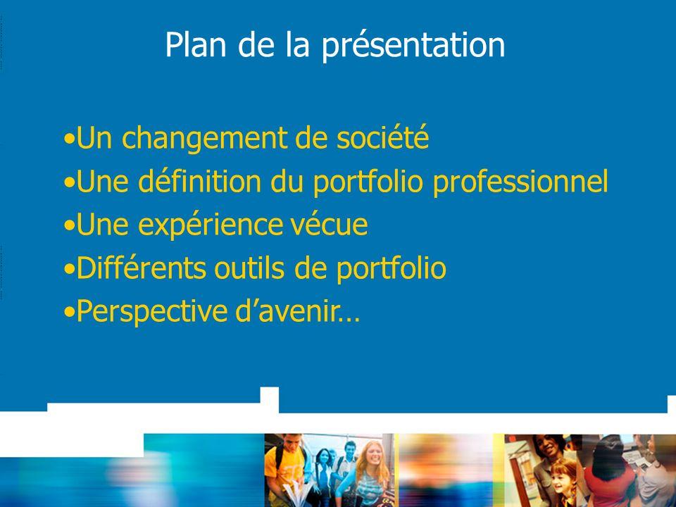 Plan de la présentation Un changement de société Une définition du portfolio professionnel Une expérience vécue Différents outils de portfolio Perspective davenir…
