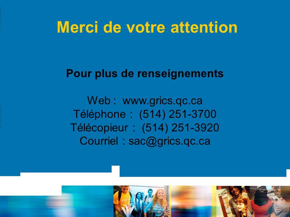 Merci de votre attention Pour plus de renseignements Web : www.grics.qc.ca Téléphone : (514) 251-3700 Télécopieur : (514) 251-3920 Courriel : sac@gric