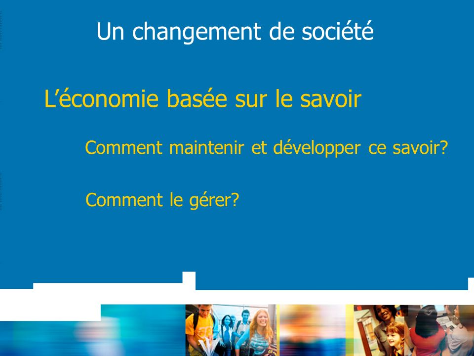 Un changement de société Léconomie basée sur le savoir Comment maintenir et développer ce savoir? Comment le gérer?