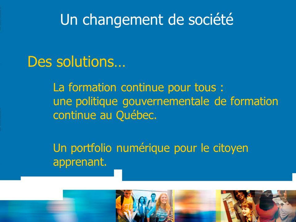 Un changement de société Des solutions… La formation continue pour tous : une politique gouvernementale de formation continue au Québec. Un portfolio