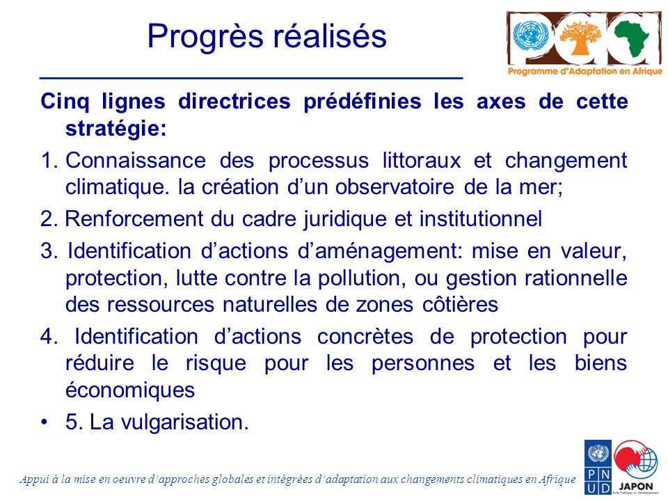 Appui à la mise en oeuvre dapproches globales et intégrées dadaptation aux changements climatiques en Afrique Progrès réalisés Cinq lignes directrices prédéfinies les axes de cette stratégie: 1.Connaissance des processus littoraux et changement climatique.