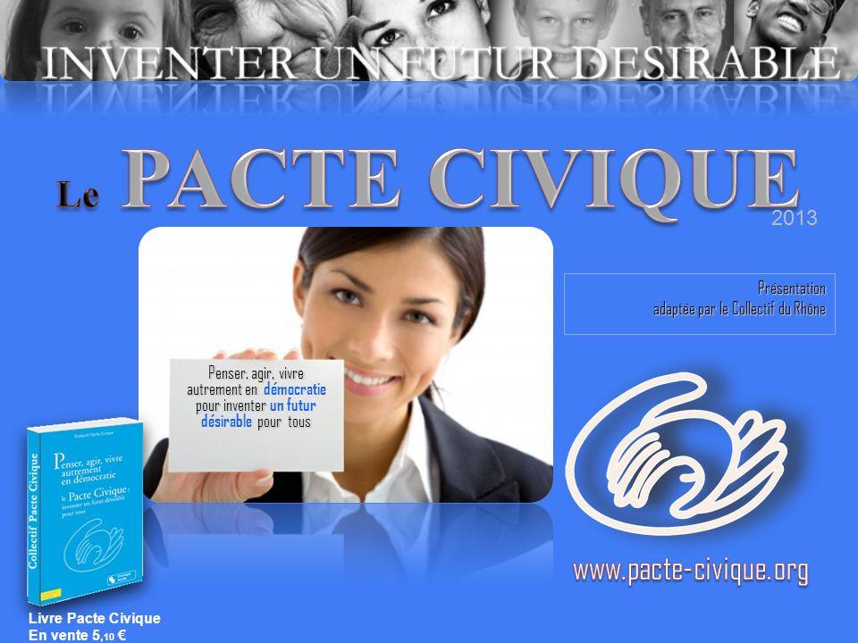 Présentation adaptée par le Collectif du Rhône Penser, agir, vivre autrement en autrement en démocratie pour inventer pour tous pour inventer un futur désirable pour tous 2013 Livre Pacte Civique En vente 5, 10