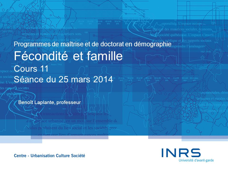 Programmes de maîtrise et de doctorat en démographie Fécondité et famille Cours 11 Séance du 25 mars 2014 Benoît Laplante, professeur