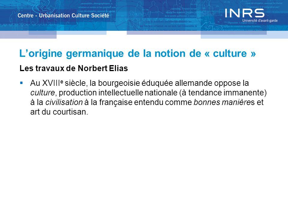 Lorigine germanique de la notion de « culture » Les travaux de Norbert Elias Au XVIII e siècle, la bourgeoisie éduquée allemande oppose la culture, pr