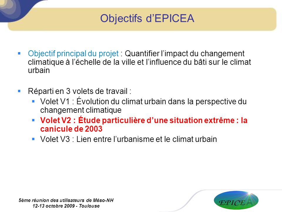 5ème réunion des utilisateurs de Méso-NH 12-13 octobre 2009 - Toulouse Objectif principal du projet : Quantifier limpact du changement climatique à léchelle de la ville et linfluence du bâti sur le climat urbain Réparti en 3 volets de travail : Volet V1 : Évolution du climat urbain dans la perspective du changement climatique Volet V2 : Étude particulière dune situation extrême : la canicule de 2003 Volet V3 : Lien entre lurbanisme et le climat urbain Objectifs dEPICEA