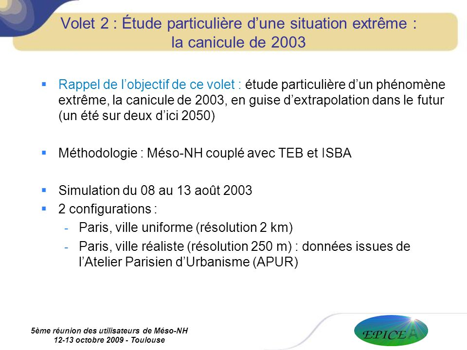 5ème réunion des utilisateurs de Méso-NH 12-13 octobre 2009 - Toulouse Volet 2 : Étude particulière dune situation extrême : la canicule de 2003 Rappel de lobjectif de ce volet : étude particulière dun phénomène extrême, la canicule de 2003, en guise dextrapolation dans le futur (un été sur deux dici 2050) Méthodologie : Méso-NH couplé avec TEB et ISBA Simulation du 08 au 13 août 2003 2 configurations : - Paris, ville uniforme (résolution 2 km) - Paris, ville réaliste (résolution 250 m) : données issues de lAtelier Parisien dUrbanisme (APUR)