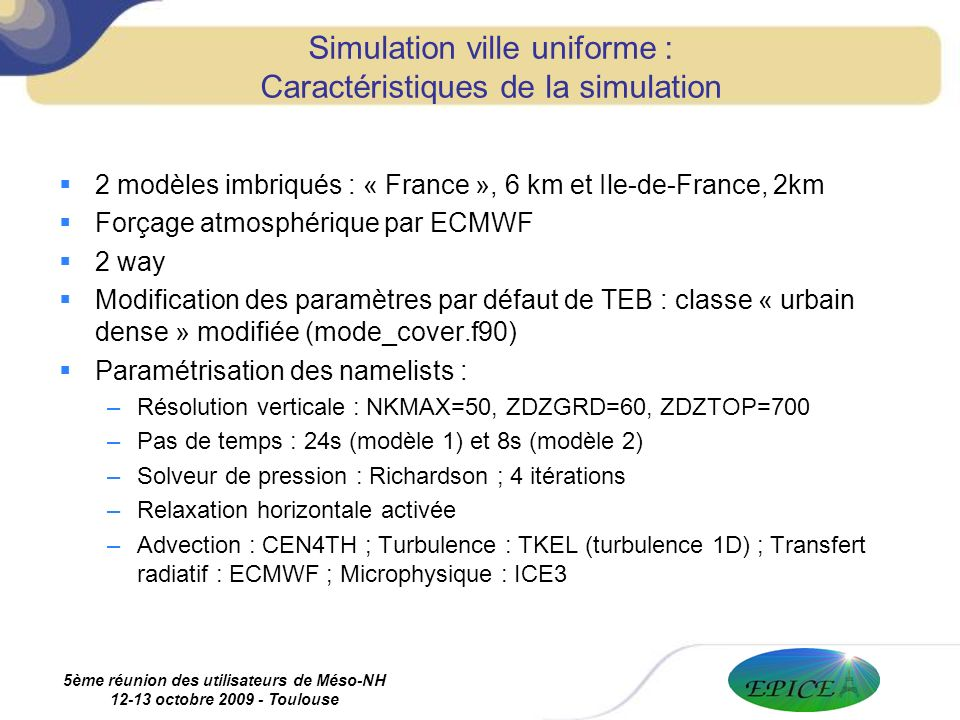 5ème réunion des utilisateurs de Méso-NH 12-13 octobre 2009 - Toulouse Simulation ville uniforme : Caractéristiques de la simulation 2 modèles imbriqués : « France », 6 km et Ile-de-France, 2km Forçage atmosphérique par ECMWF 2 way Modification des paramètres par défaut de TEB : classe « urbain dense » modifiée (mode_cover.f90) Paramétrisation des namelists : –Résolution verticale : NKMAX=50, ZDZGRD=60, ZDZTOP=700 –Pas de temps : 24s (modèle 1) et 8s (modèle 2) –Solveur de pression : Richardson ; 4 itérations –Relaxation horizontale activée –Advection : CEN4TH ; Turbulence : TKEL (turbulence 1D) ; Transfert radiatif : ECMWF ; Microphysique : ICE3