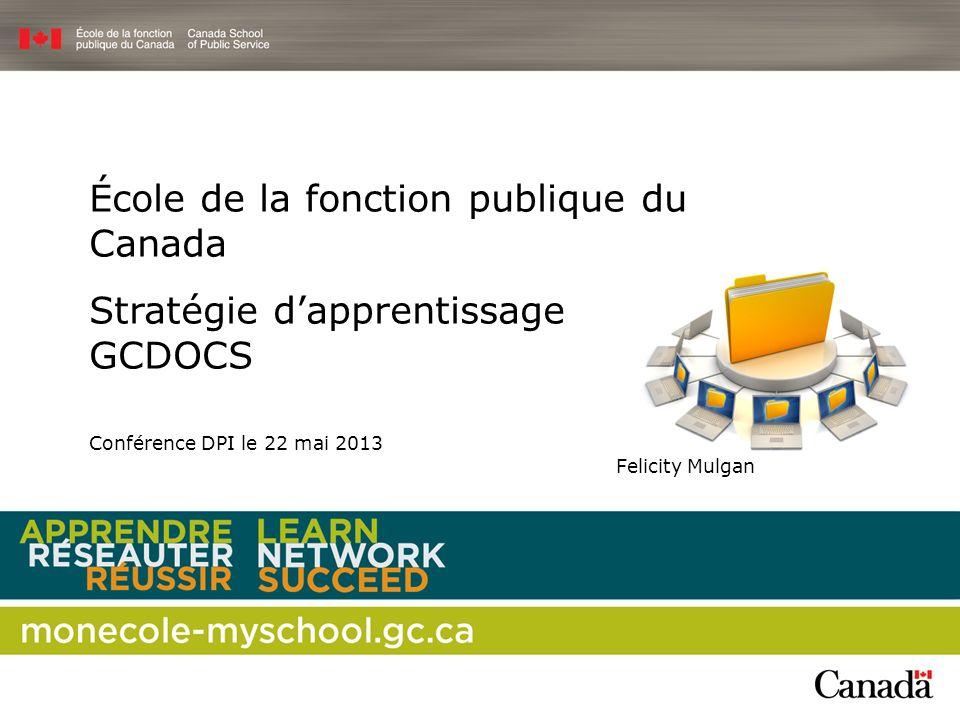 École de la fonction publique du Canada Stratégie dapprentissage GCDOCS Conférence DPI le 22 mai 2013 Felicity Mulgan