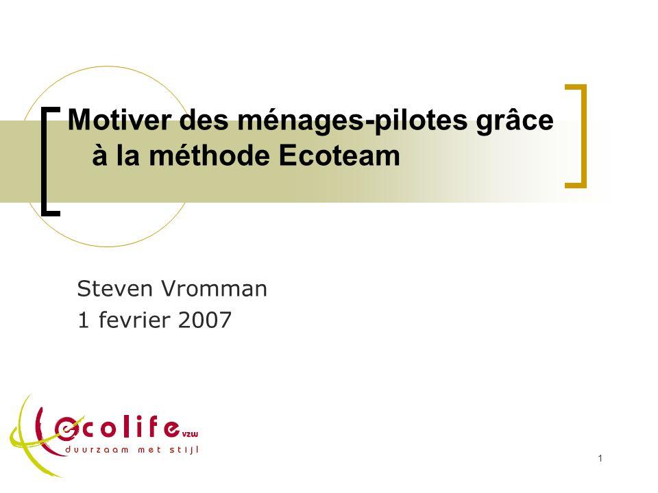 1 Motiver des ménages-pilotes grâce à la méthode Ecoteam Steven Vromman 1 fevrier 2007