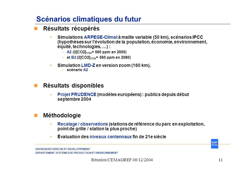 DIVISION RECHERCHE ET DEVELOPPEMENT DEPARTEMENT SYSTEMES DE PRODUCTION ET ENVIRONNEMENT Réunion CEMAGREF 08/12/200411 Scénarios climatiques du futur Résultats récupérés Simulations ARPEGE-Climat à maille variable (50 km), scénarios IPCC (hypothèses sur lévolution de la population, économie, environnement, équité, technologies, …) : –A2 (2[CO2] 1750 = 560 ppm en 2055) –et B2 (2[CO2] 1750 = 560 ppm en 2080) Simulation LMD-Z en version zoom (160 km), –scénario A2 Résultats disponibles Projet PRUDENCE (modèles européens) : publics depuis début septembre 2004 Méthodologie Recalage / observations (stations de référence du parc en exploitation, point de grille / station la plus proche) Évaluation des niveaux centennaux fin de 21e siècle