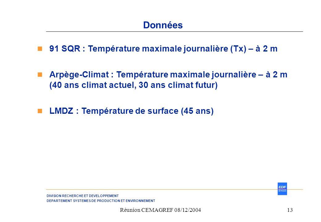 DIVISION RECHERCHE ET DEVELOPPEMENT DEPARTEMENT SYSTEMES DE PRODUCTION ET ENVIRONNEMENT Réunion CEMAGREF 08/12/200413 Données 91 SQR : Température maximale journalière (Tx) – à 2 m Arpège-Climat : Température maximale journalière – à 2 m (40 ans climat actuel, 30 ans climat futur) LMDZ : Température de surface (45 ans)
