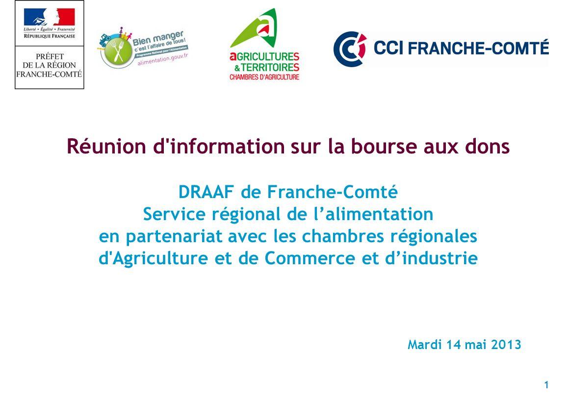 1 Réunion d information sur la bourse aux dons DRAAF de Franche-Comté Service régional de lalimentation en partenariat avec les chambres régionales d Agriculture et de Commerce et dindustrie Mardi 14 mai 2013