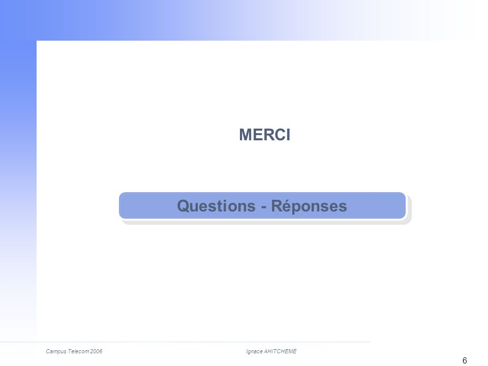 Ignace AHITCHEMECampus Telecom 2006 6 Questions - Réponses MERCI