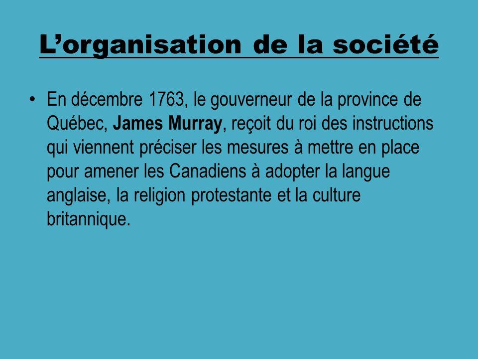 Lorganisation de la société En décembre 1763, le gouverneur de la province de Québec, James Murray, reçoit du roi des instructions qui viennent préciser les mesures à mettre en place pour amener les Canadiens à adopter la langue anglaise, la religion protestante et la culture britannique.