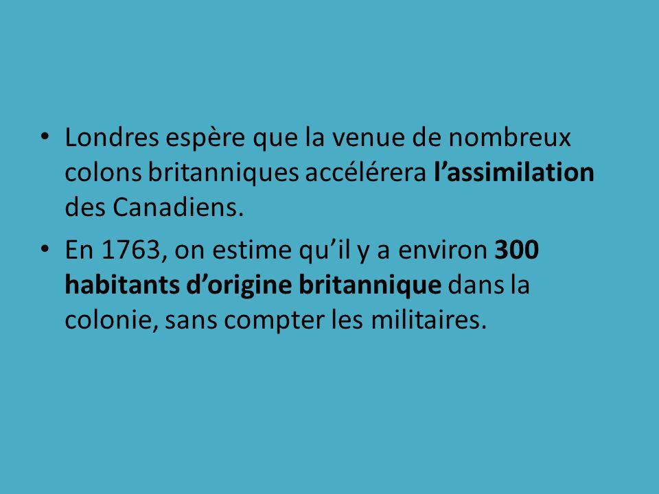 Londres espère que la venue de nombreux colons britanniques accélérera lassimilation des Canadiens. En 1763, on estime quil y a environ 300 habitants