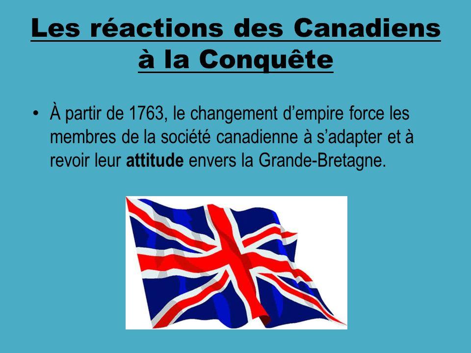 Les réactions des Canadiens à la Conquête À partir de 1763, le changement dempire force les membres de la société canadienne à sadapter et à revoir leur attitude envers la Grande-Bretagne.
