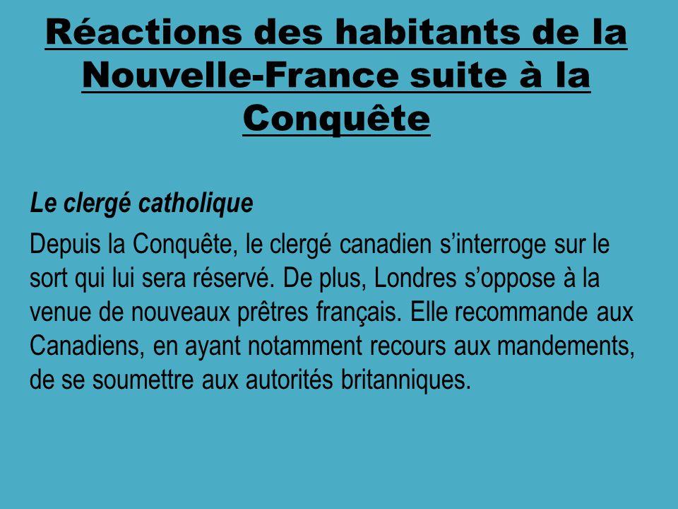Réactions des habitants de la Nouvelle-France suite à la Conquête Le clergé catholique Depuis la Conquête, le clergé canadien sinterroge sur le sort qui lui sera réservé.