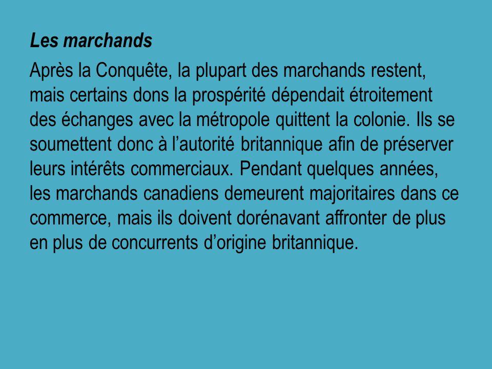 Les marchands Après la Conquête, la plupart des marchands restent, mais certains dons la prospérité dépendait étroitement des échanges avec la métropole quittent la colonie.