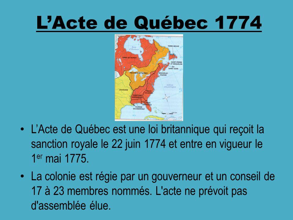 LActe de Québec 1774 LActe de Québec est une loi britannique qui reçoit la sanction royale le 22 juin 1774 et entre en vigueur le 1 er mai 1775. La co