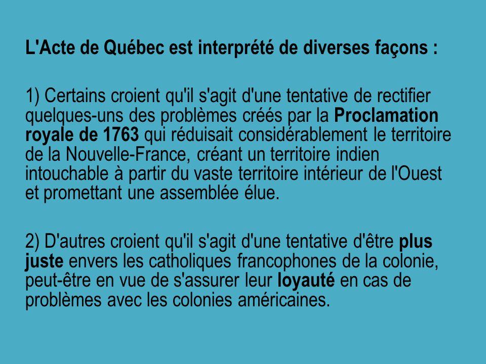 L'Acte de Québec est interprété de diverses façons : 1) Certains croient qu'il s'agit d'une tentative de rectifier quelques-uns des problèmes créés pa