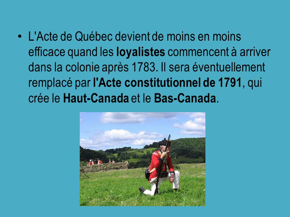 L'Acte de Québec devient de moins en moins efficace quand les loyalistes commencent à arriver dans la colonie après 1783. Il sera éventuellement rempl