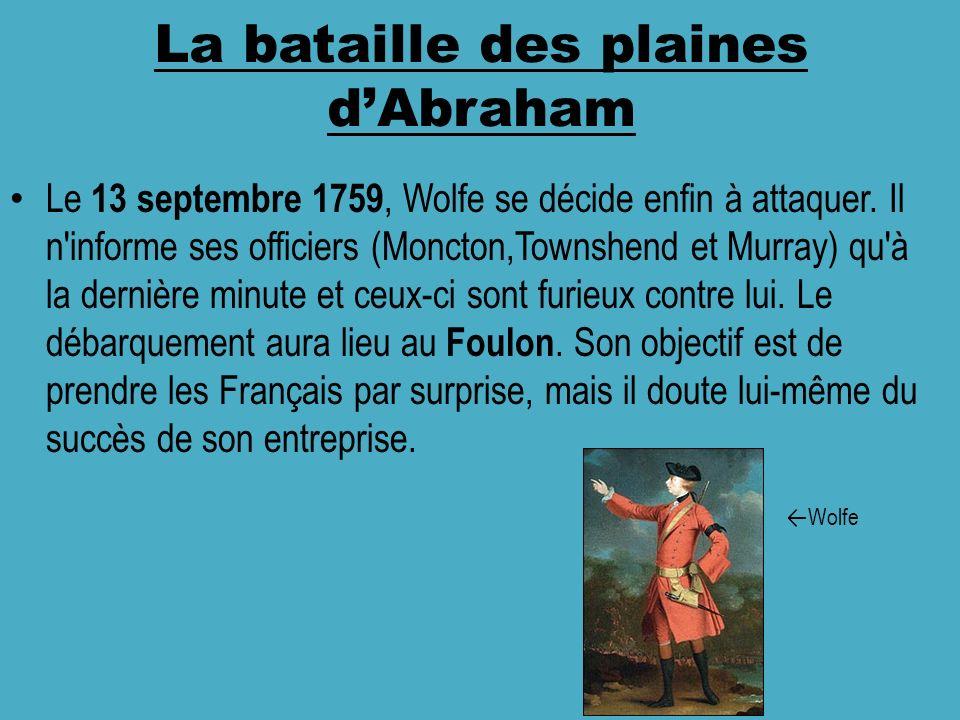 La bataille des plaines dAbraham Le 13 septembre 1759, Wolfe se décide enfin à attaquer. Il n'informe ses officiers (Moncton,Townshend et Murray) qu'à
