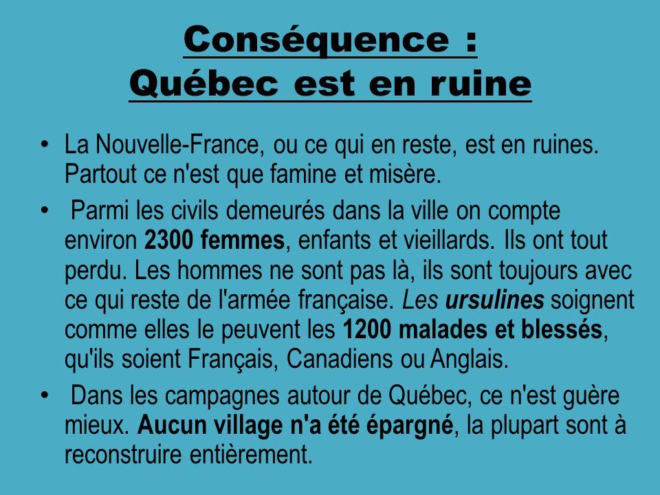 Conséquence : Québec est en ruine La Nouvelle-France, ou ce qui en reste, est en ruines. Partout ce n'est que famine et misère. Parmi les civils demeu