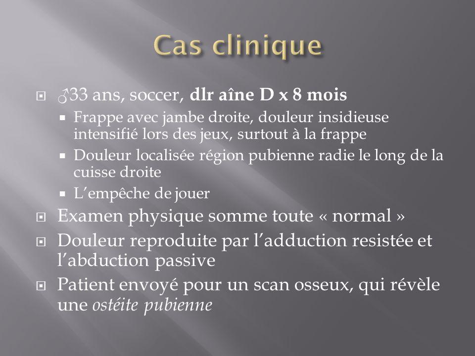 33 ans, soccer, dlr aîne D x 8 mois Frappe avec jambe droite, douleur insidieuse intensifié lors des jeux, surtout à la frappe Douleur localisée régio