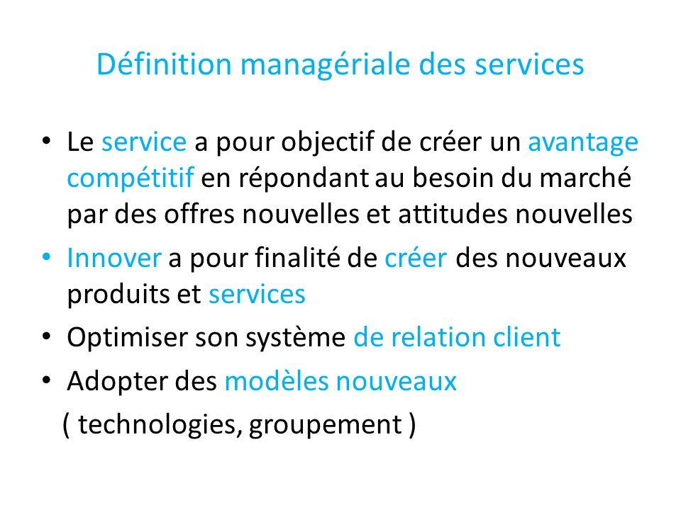 Définition managériale des services Le service a pour objectif de créer un avantage compétitif en répondant au besoin du marché par des offres nouvell