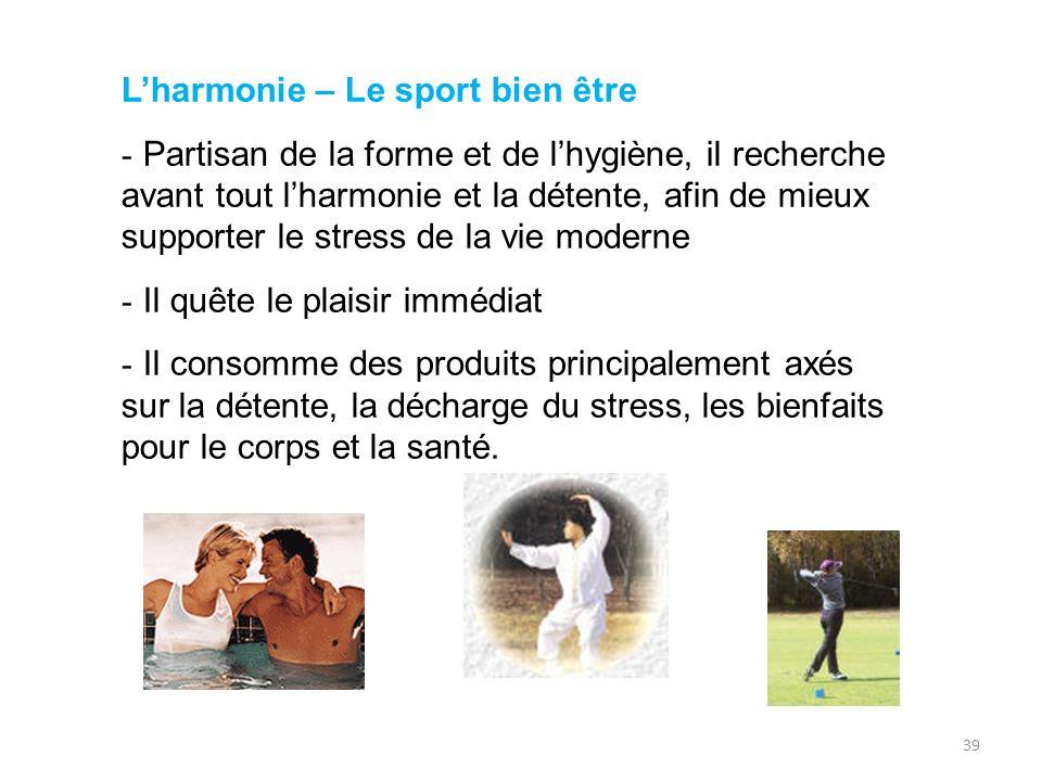 39 Lharmonie – Le sport bien être - Partisan de la forme et de lhygiène, il recherche avant tout lharmonie et la détente, afin de mieux supporter le s