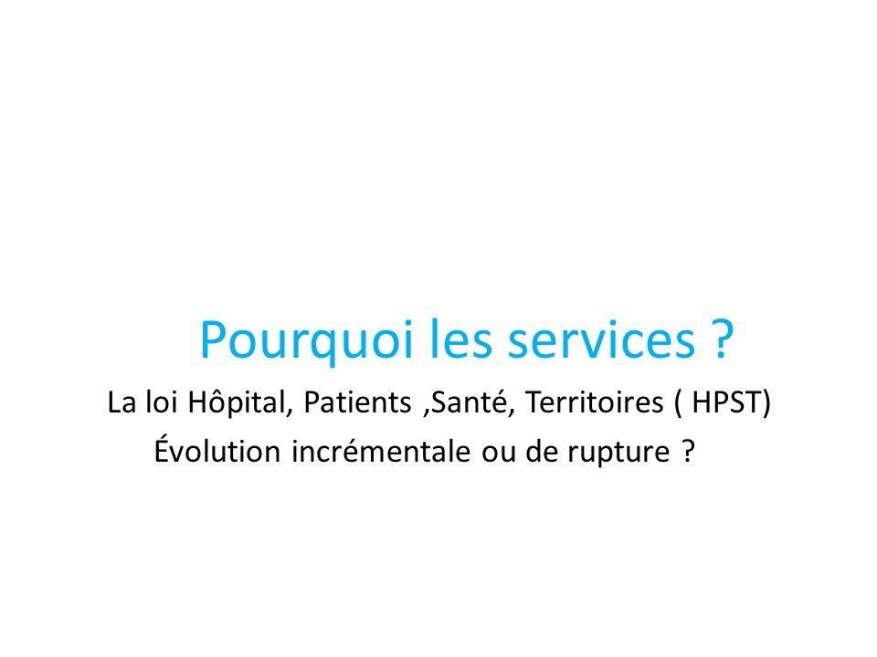 Pourquoi les services ? La loi Hôpital, Patients,Santé, Territoires ( HPST) Évolution incrémentale ou de rupture ?