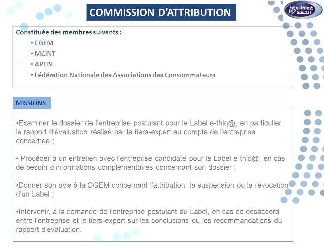 Constituée des membres suivants : CGEM MCINT APEBI AMECSEL (Association Marocaine du E-commerce et du Service en ligne) BARID AL MAGHRIB CMI (Centre Monétique Interbancaire) MTC (Maroc Télécommerce) Invités: représentants des consommateurs, Organismes publics et privés e-commerce COMMISSION VEILLE Contribuer de manière significative à lamélioration de lintégrité, de la fiabilité et de lefficacité du processus de Labellisation en apportant les modifications nécessaires aux annexes de cette Convention après validation du Comité de pilotage; Produire de manière périodique, méthodique et proactive des recommandations argumentées sur toutes les étapes du cycle de Labellisation.