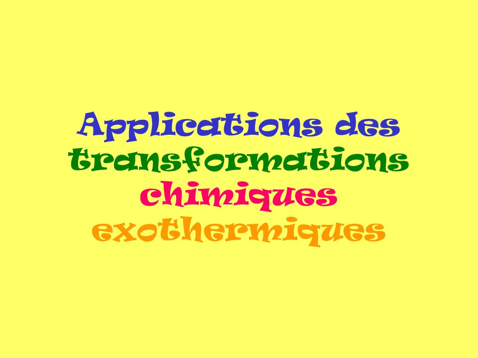 Applications des transformations chimiques exothermiques