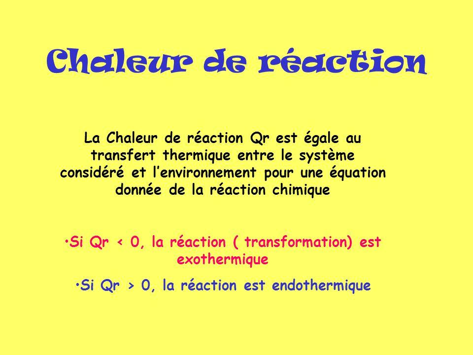 Chaleur de réaction La Chaleur de réaction Qr est égale au transfert thermique entre le système considéré et lenvironnement pour une équation donnée d
