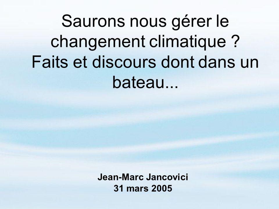 Saurons nous gérer le changement climatique ? Faits et discours dont dans un bateau... Jean-Marc Jancovici 31 mars 2005