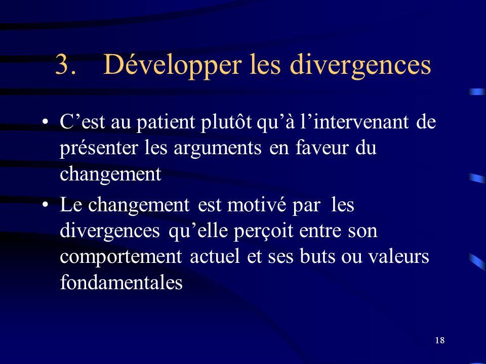 18 3.Développer les divergences Cest au patient plutôt quà lintervenant de présenter les arguments en faveur du changement Le changement est motivé par les divergences quelle perçoit entre son comportement actuel et ses buts ou valeurs fondamentales
