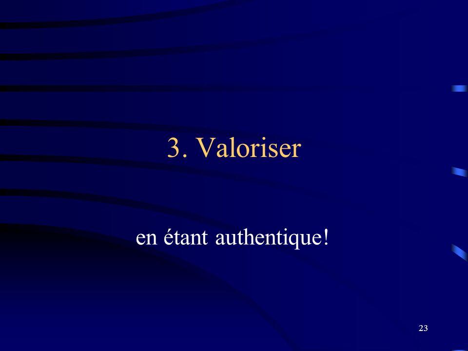 23 3. Valoriser en étant authentique!