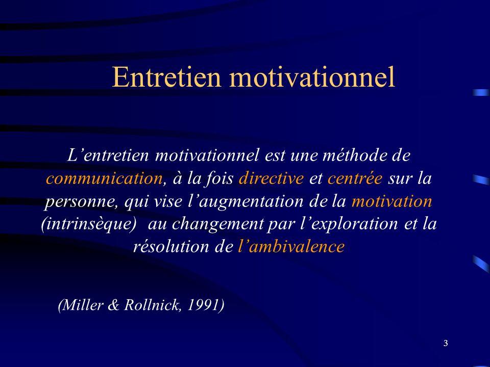 3 Entretien motivationnel Lentretien motivationnel est une méthode de communication, à la fois directive et centrée sur la personne, qui vise laugmentation de la motivation (intrinsèque) au changement par lexploration et la résolution de lambivalence (Miller & Rollnick, 1991)