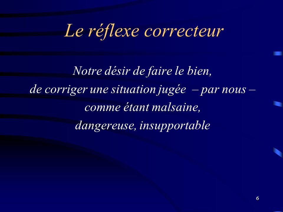 6 Le réflexe correcteur Notre désir de faire le bien, de corriger une situation jugée – par nous – comme étant malsaine, dangereuse, insupportable