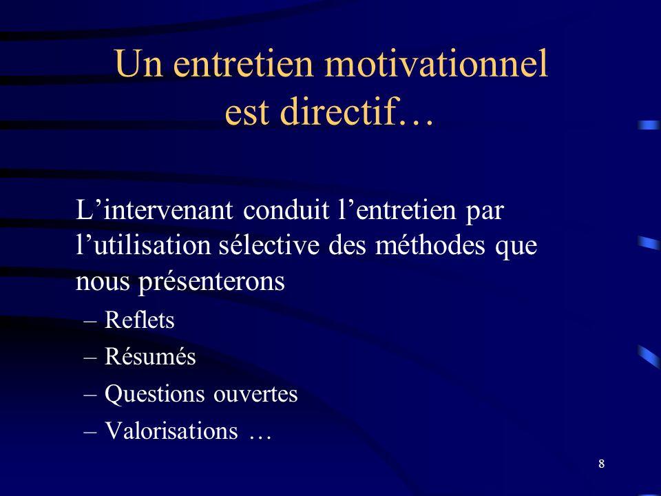 8 Un entretien motivationnel est directif… Lintervenant conduit lentretien par lutilisation sélective des méthodes que nous présenterons –Reflets –Résumés –Questions ouvertes –Valorisations …